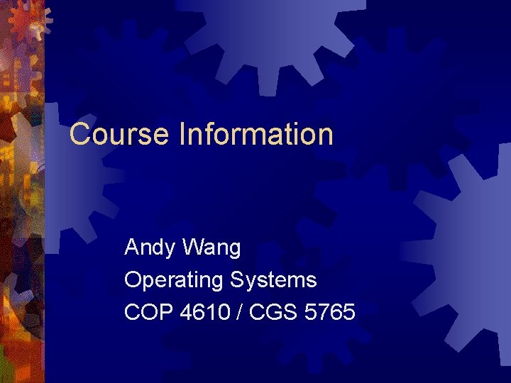 Course Information Andy Wang Operating Systems COP 4610 / CGS 5765