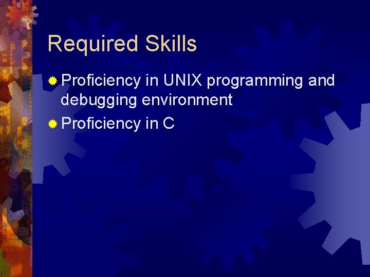 Required Skills ® Proficiency in UNIX programming and debugging environment ® Proficiency in C