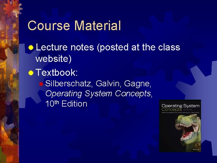 Course Material ® Lecture notes (posted at the class website) ® Textbook: ® Silberschatz,