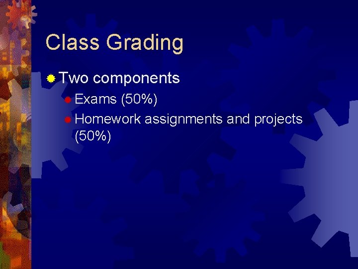 Class Grading ® Two components ® Exams (50%) ® Homework assignments and projects (50%)