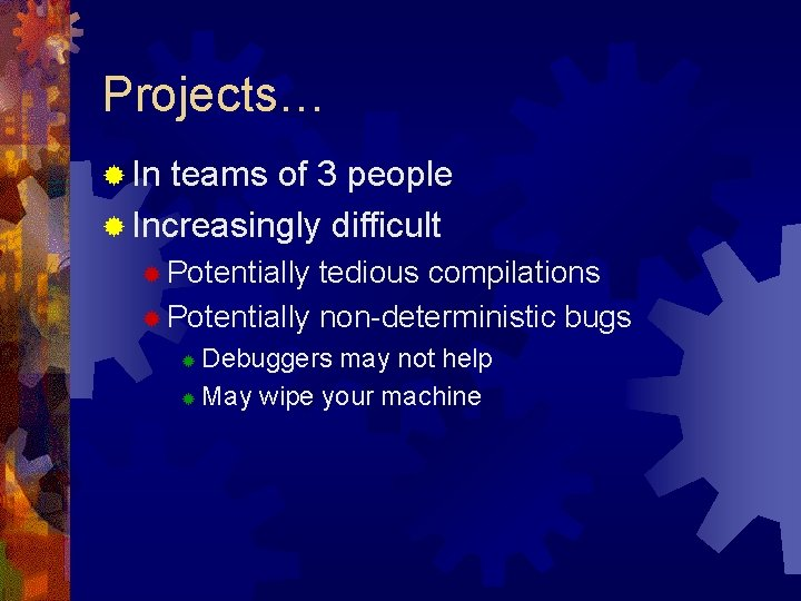 Projects… ® In teams of 3 people ® Increasingly difficult ® Potentially tedious compilations