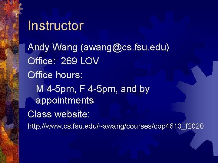 Instructor Andy Wang (awang@cs. fsu. edu) Office: 269 LOV Office hours: M 4 -5