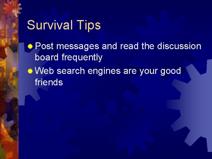 Survival Tips ® Post messages and read the discussion board frequently ® Web search