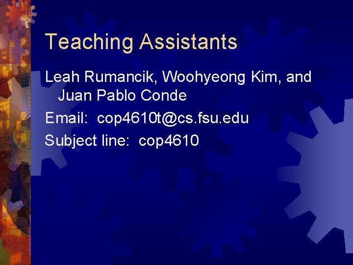 Teaching Assistants Leah Rumancik, Woohyeong Kim, and Juan Pablo Conde Email: cop 4610 t@cs.