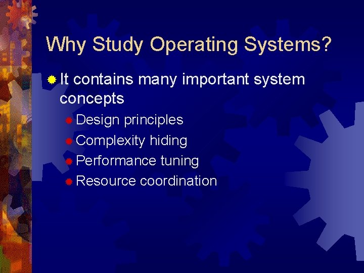 Why Study Operating Systems? ® It contains many important system concepts ® Design principles