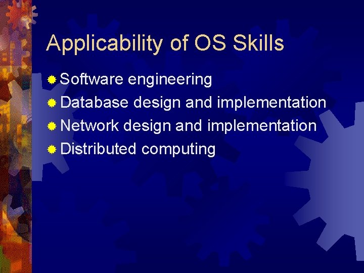 Applicability of OS Skills ® Software engineering ® Database design and implementation ® Network
