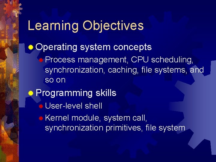 Learning Objectives ® Operating system concepts ® Process management, CPU scheduling, synchronization, caching, file