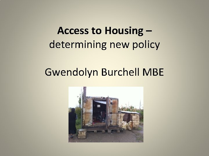 Access to Housing – determining new policy Gwendolyn Burchell MBE