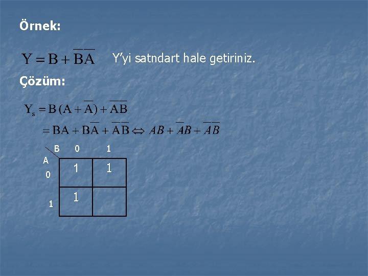 Örnek: Y'yi satndart hale getiriniz. Çözüm: B A 0 1 1 1 1