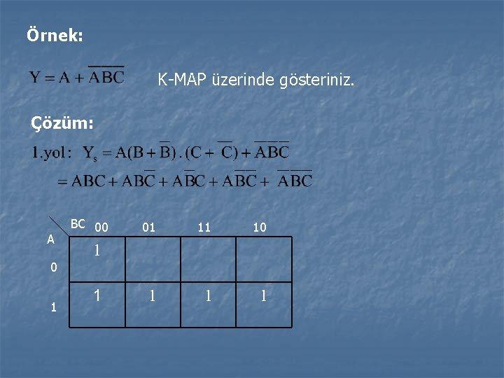 Örnek: K-MAP üzerinde gösteriniz. Çözüm: A 0 1 BC 00 01 11 10 1
