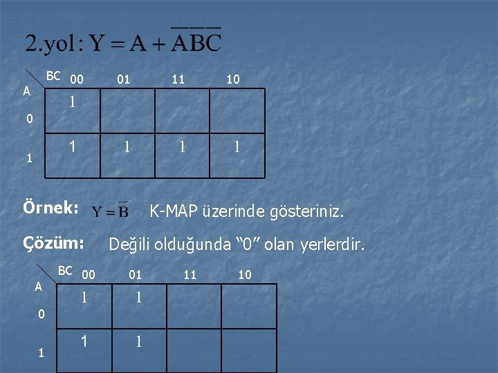 BC 00 A 01 11 10 1 1 Örnek: K-MAP üzerinde gösteriniz. Çözüm: A