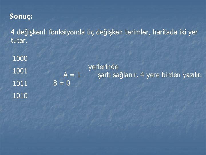 Sonuç: 4 değişkenli fonksiyonda üç değişken terimler, haritada iki yer tutar. 1000 1001 1010