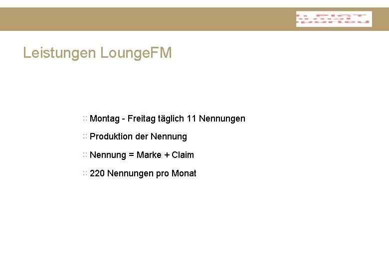 Leistungen Lounge. FM ∷ Montag - Freitag täglich 11 Nennungen ∷ Produktion der Nennung