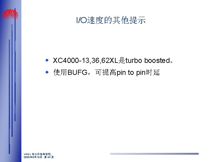 I/O速度的其他提示 w XC 4000 -13, 36, 62 XL是turbo boosted。 w 使用BUFG,可提高pin to pin时延 VHDL