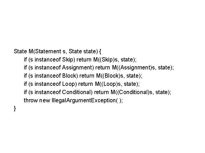State M(Statement s, State state) { if (s instanceof Skip) return M((Skip)s, state); if