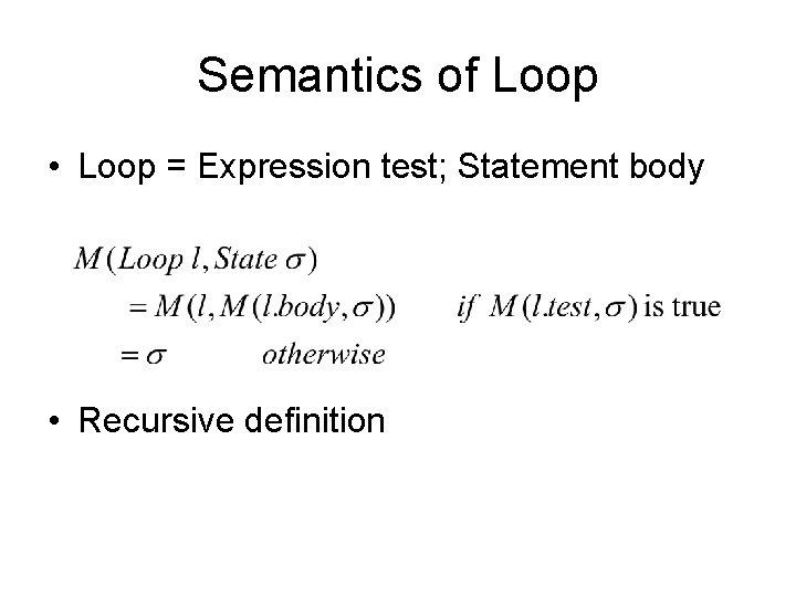 Semantics of Loop • Loop = Expression test; Statement body • Recursive definition