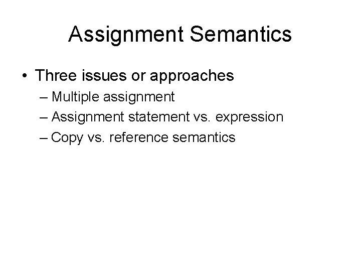 Assignment Semantics • Three issues or approaches – Multiple assignment – Assignment statement vs.