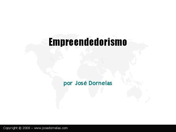 Empreendedorismo por José Dornelas Copyright © 2008 – www. josedornelas. com