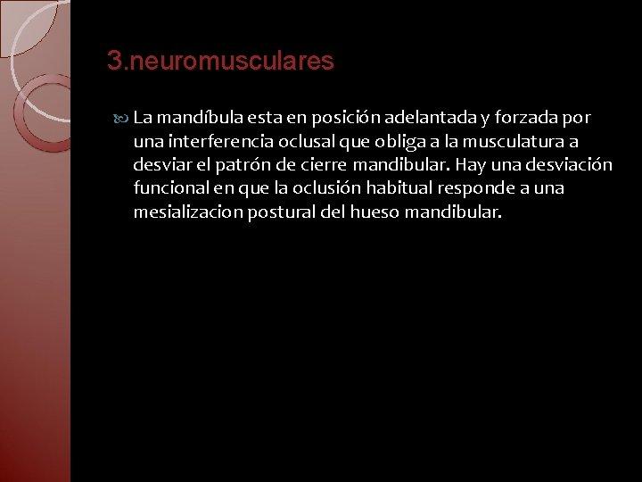 3. neuromusculares La mandíbula esta en posición adelantada y forzada por una interferencia oclusal