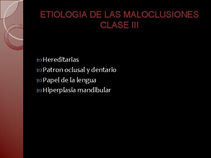 ETIOLOGIA DE LAS MALOCLUSIONES CLASE III Hereditarias Patron oclusal y dentario Papel de la