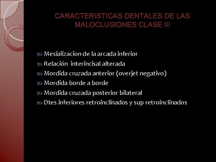 CARACTERISTICAS DENTALES DE LAS MALOCLUSIONES CLASE III Mesializacion de la arcada inferior Relación interincisal