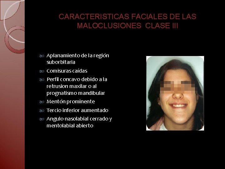 CARACTERISTICAS FACIALES DE LAS MALOCLUSIONES CLASE III Aplanamiento de la región suborbitaria Comisuras caídas