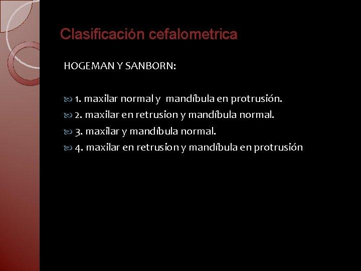 Clasificación cefalometrica HOGEMAN Y SANBORN: 1. maxilar normal y mandíbula en protrusión. 2. maxilar