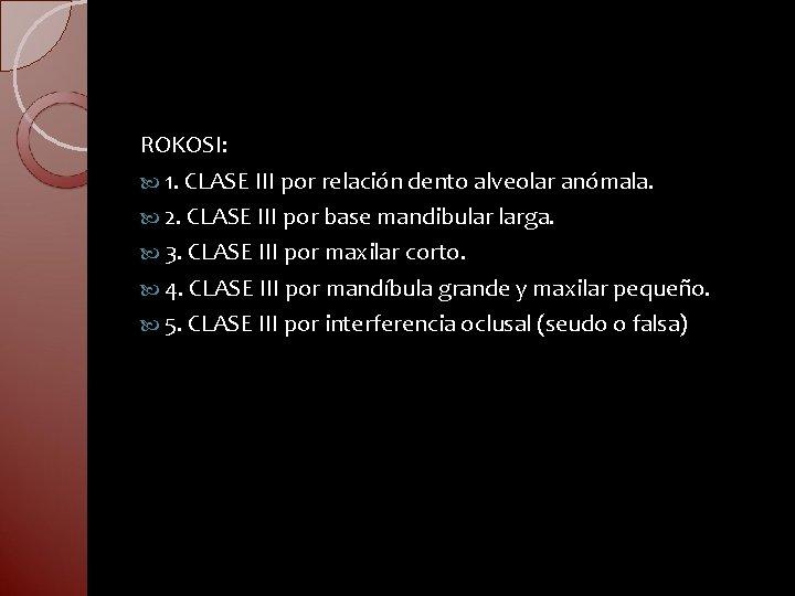 ROKOSI: 1. CLASE III por relación dento alveolar anómala. 2. CLASE III por base