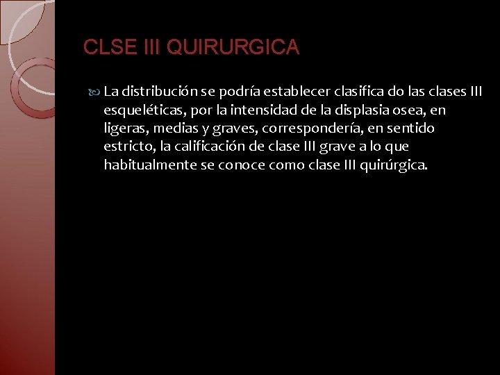 CLSE III QUIRURGICA La distribución se podría establecer clasifica do las clases III esqueléticas,