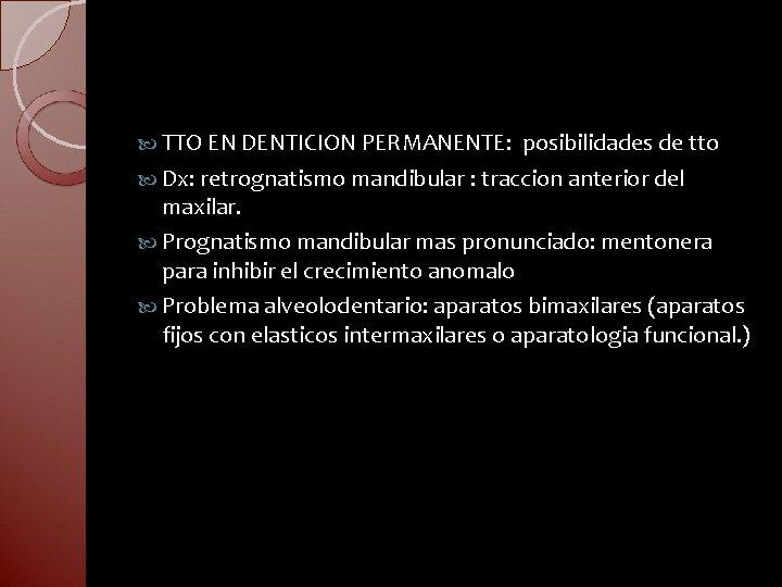 TTO EN DENTICION PERMANENTE: posibilidades de tto Dx: retrognatismo mandibular : traccion anterior