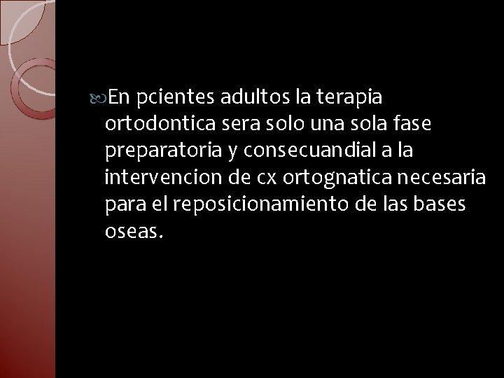 En pcientes adultos la terapia ortodontica sera solo una sola fase preparatoria y