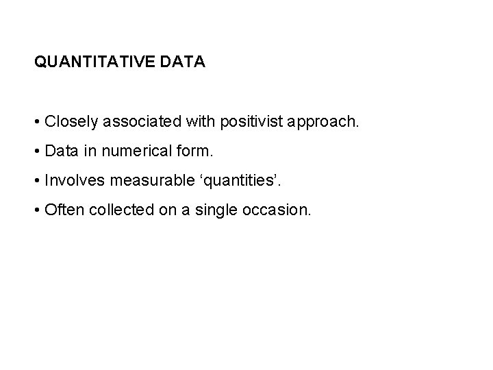 QUANTITATIVE DATA • Closely associated with positivist approach. • Data in numerical form. •