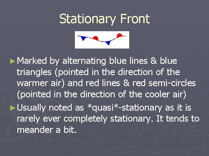 Stationary Front ► Marked by alternating blue lines & blue triangles (pointed in the