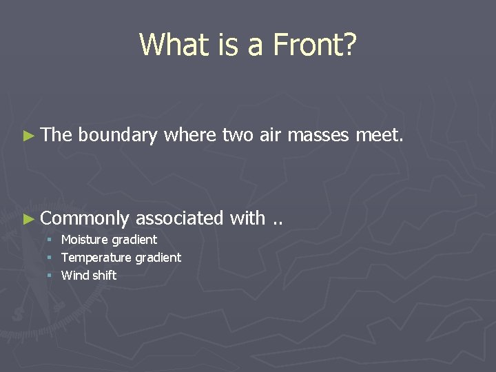 What is a Front? ► The boundary where two air masses meet. ► Commonly