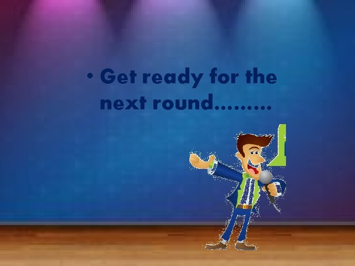 • Get ready for the next round………
