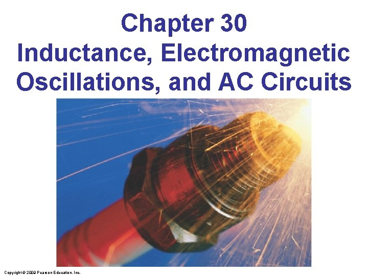 Chapter 30 Inductance, Electromagnetic Oscillations, and AC Circuits Copyright © 2009 Pearson Education, Inc.