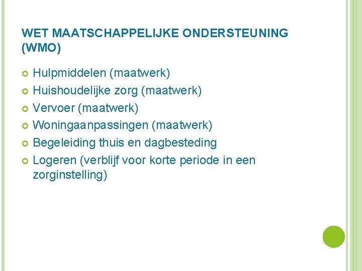 WET MAATSCHAPPELIJKE ONDERSTEUNING (WMO) Hulpmiddelen (maatwerk) Huishoudelijke zorg (maatwerk) Vervoer (maatwerk) Woningaanpassingen (maatwerk) Begeleiding