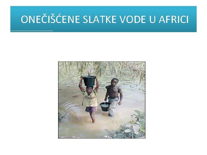ONEČIŠĆENE SLATKE VODE U AFRICI