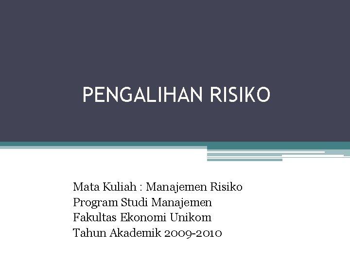 PENGALIHAN RISIKO Mata Kuliah : Manajemen Risiko Program Studi Manajemen Fakultas Ekonomi Unikom Tahun