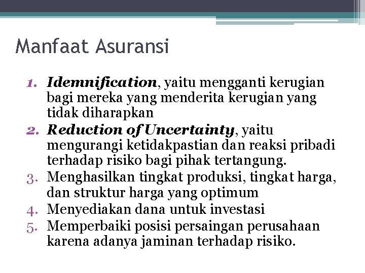 Manfaat Asuransi 1. Idemnification, yaitu mengganti kerugian bagi mereka yang menderita kerugian yang tidak
