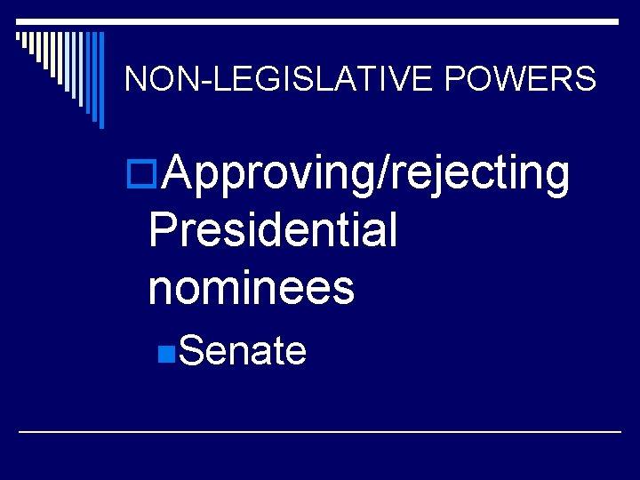 NON-LEGISLATIVE POWERS o. Approving/rejecting Presidential nominees n. Senate