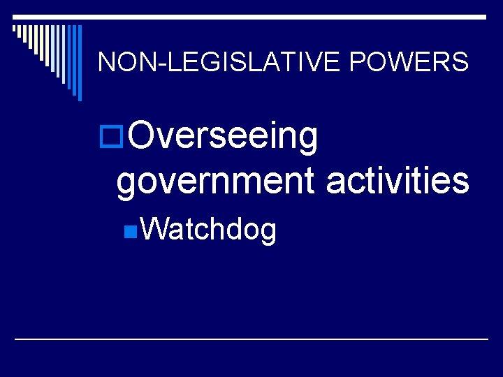 NON-LEGISLATIVE POWERS o. Overseeing government activities n. Watchdog
