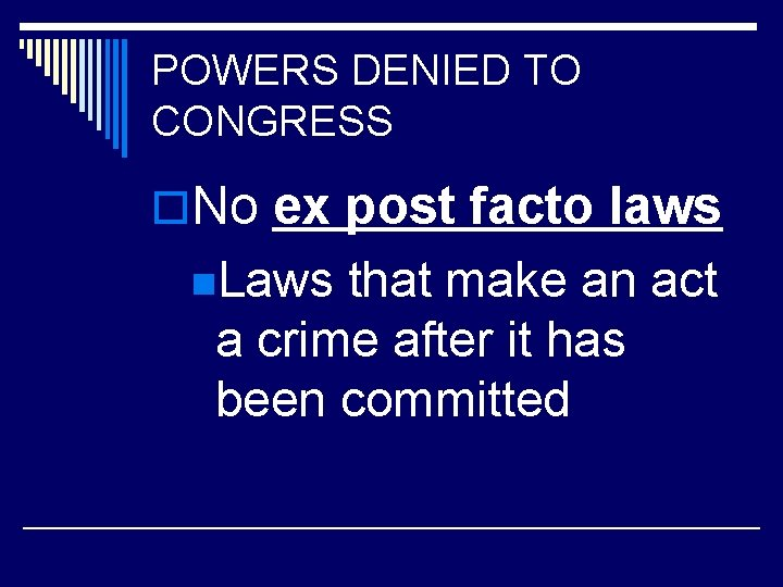 POWERS DENIED TO CONGRESS o. No ex post facto laws n. Laws that make