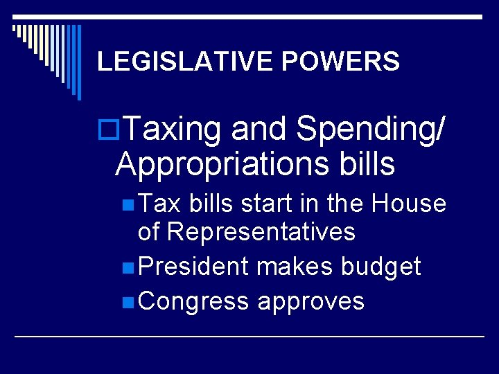 LEGISLATIVE POWERS o. Taxing and Spending/ Appropriations bills n Tax bills start in the