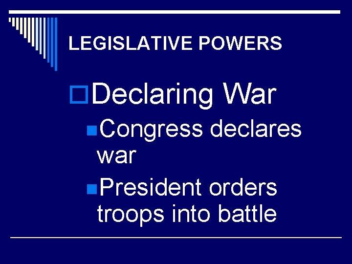 LEGISLATIVE POWERS o. Declaring War n. Congress declares war n. President orders troops into