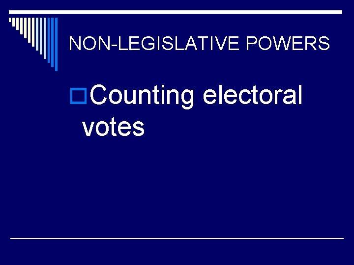 NON-LEGISLATIVE POWERS o. Counting electoral votes