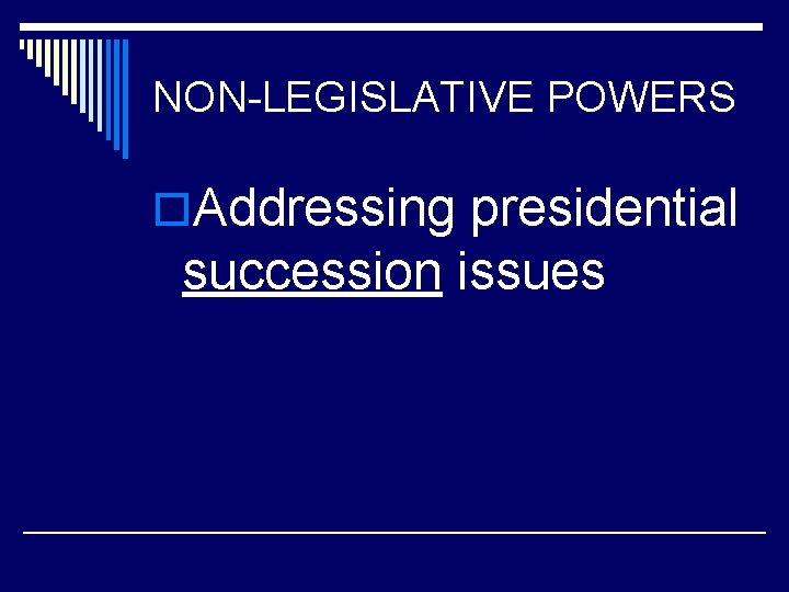 NON-LEGISLATIVE POWERS o. Addressing presidential succession issues