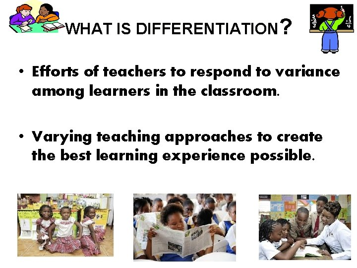 WHAT IS DIFFERENTIATION? • Efforts of teachers to respond to variance among learners in