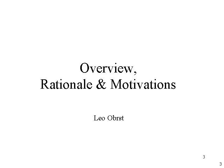 Overview, Rationale & Motivations Leo Obrst 3 3
