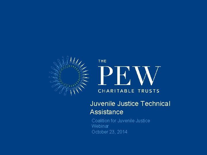 Juvenile Justice Technical Assistance Coalition for Juvenile Justice Webinar October 23, 2014